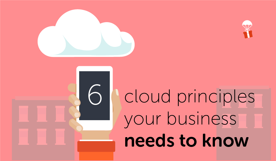 6 Cloud Principles your business needs to know