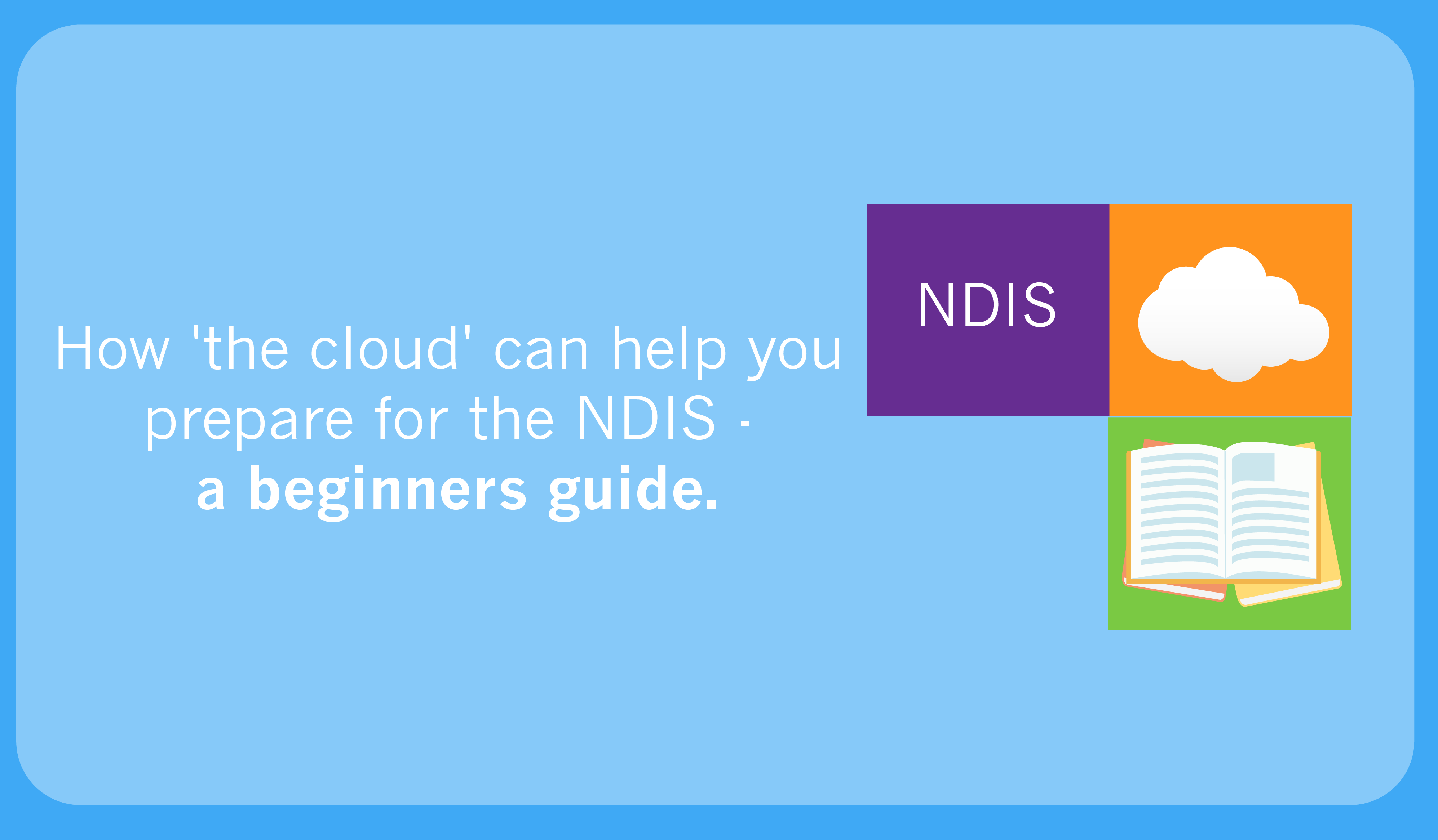 How 'the cloud' can help you prepare for the NDIS – a beginners guide.