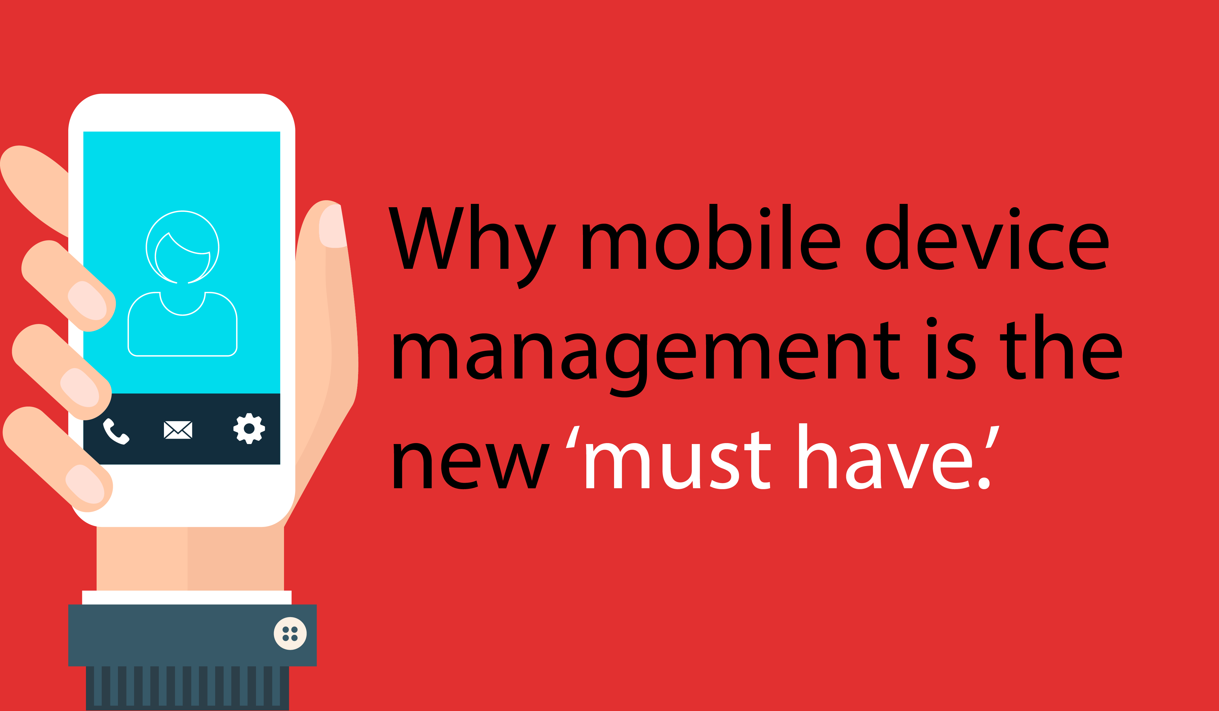 Why Mobile Device Management is the new must have
