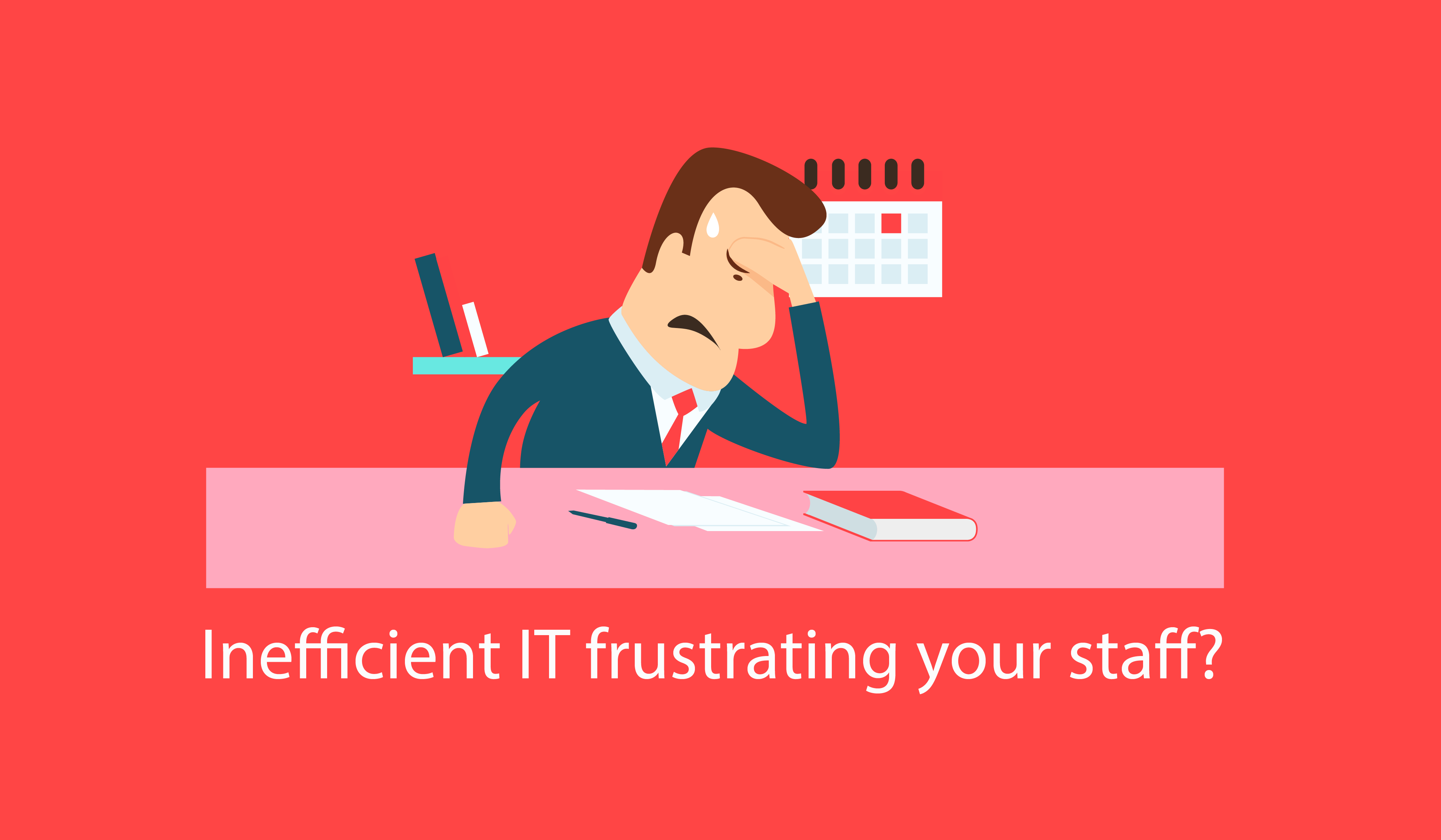Inefficient IT frustrating your staff?