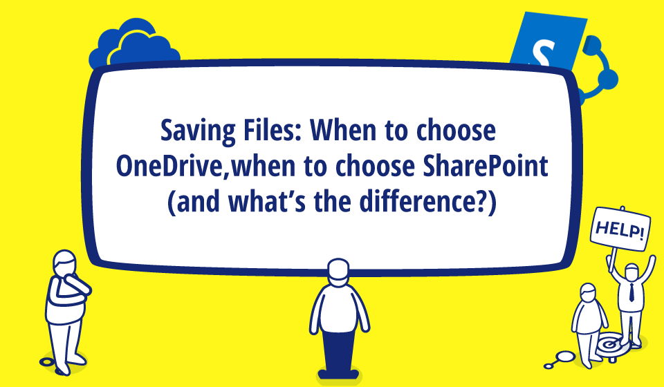 Saving Files: When to choose OneDrive, when to choose Sharepoint