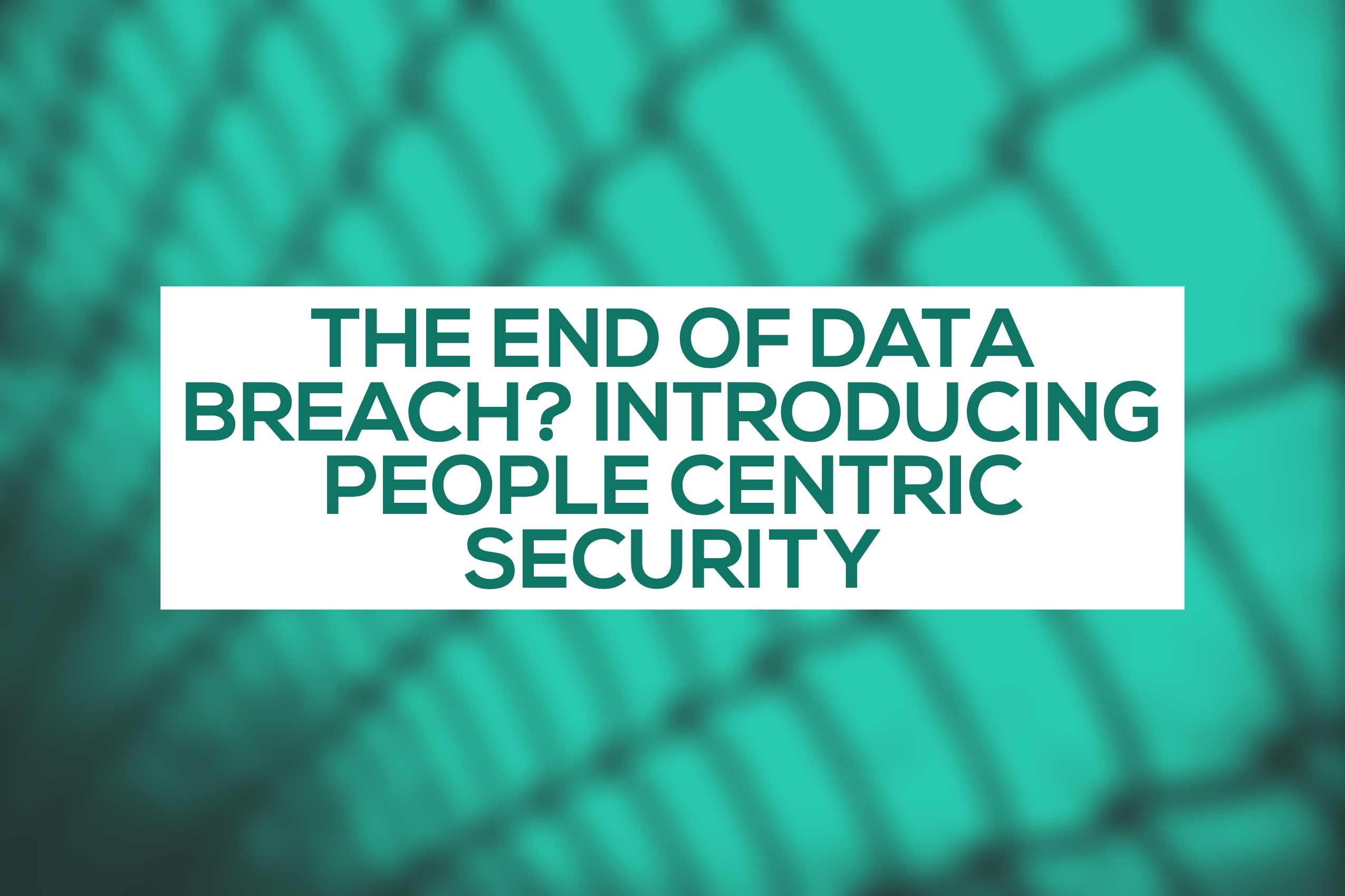 The end of data breach? Introducing People Centric Security
