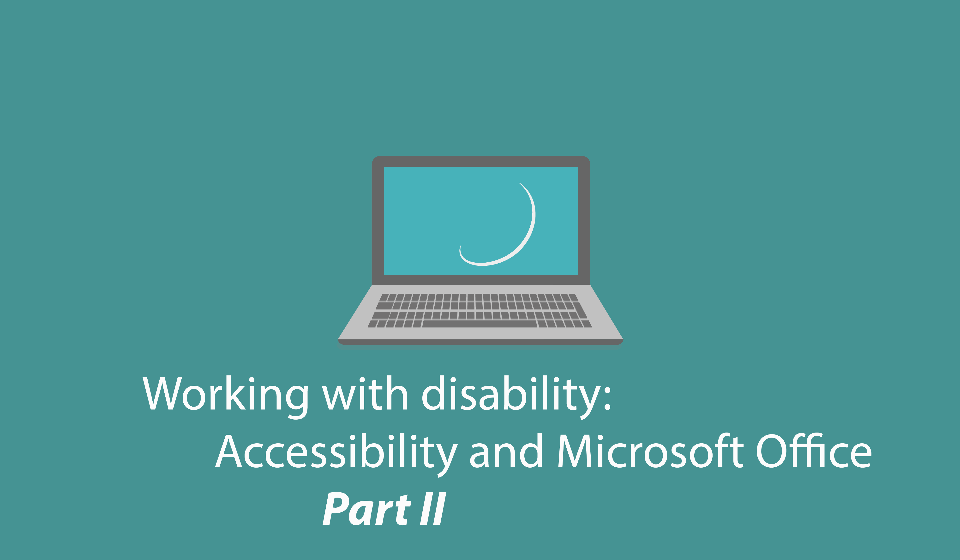 Working with disability: Accessibility and Microsoft Office – Part II