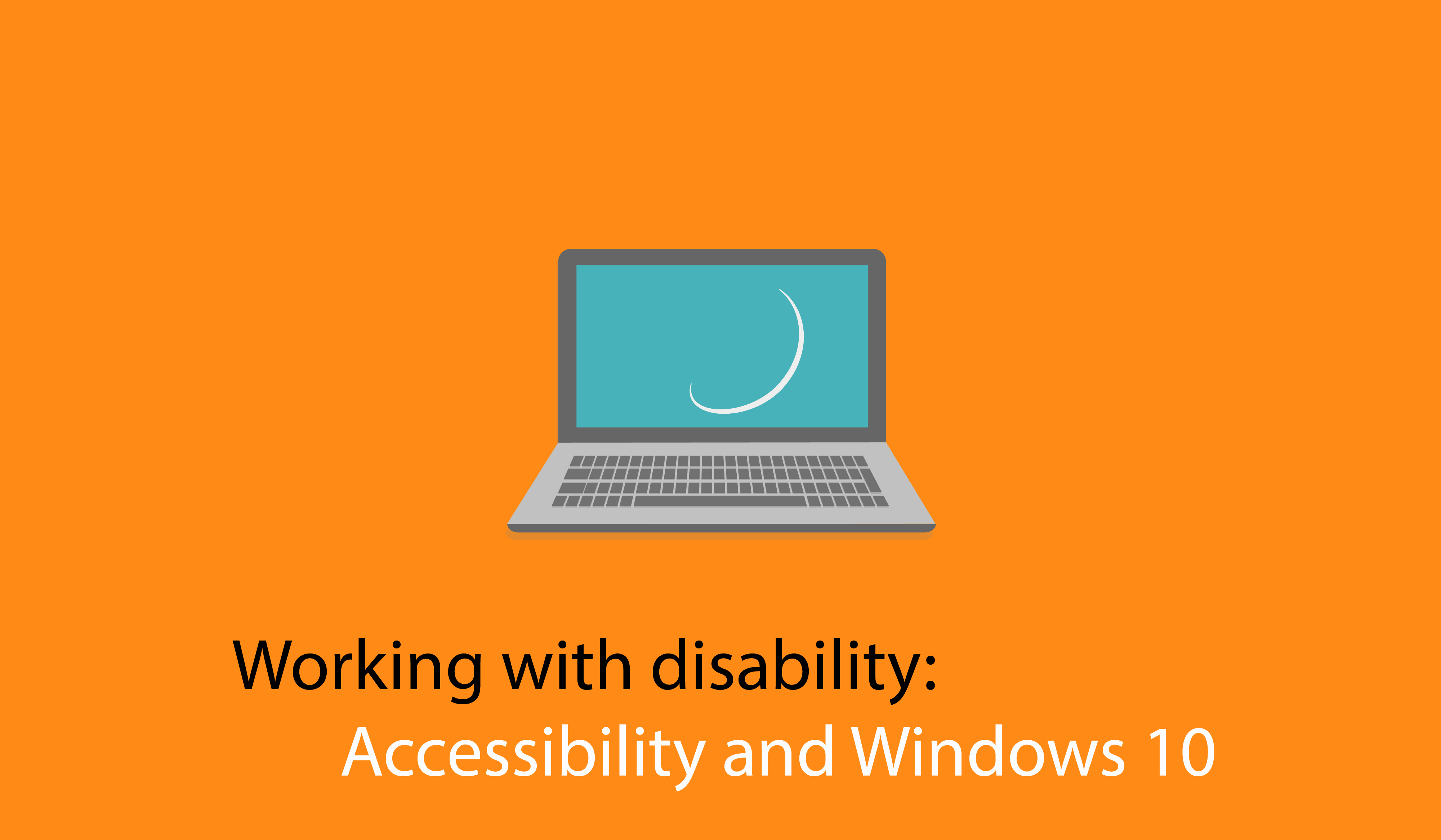 Working with disability: Accessibility and Windows 10