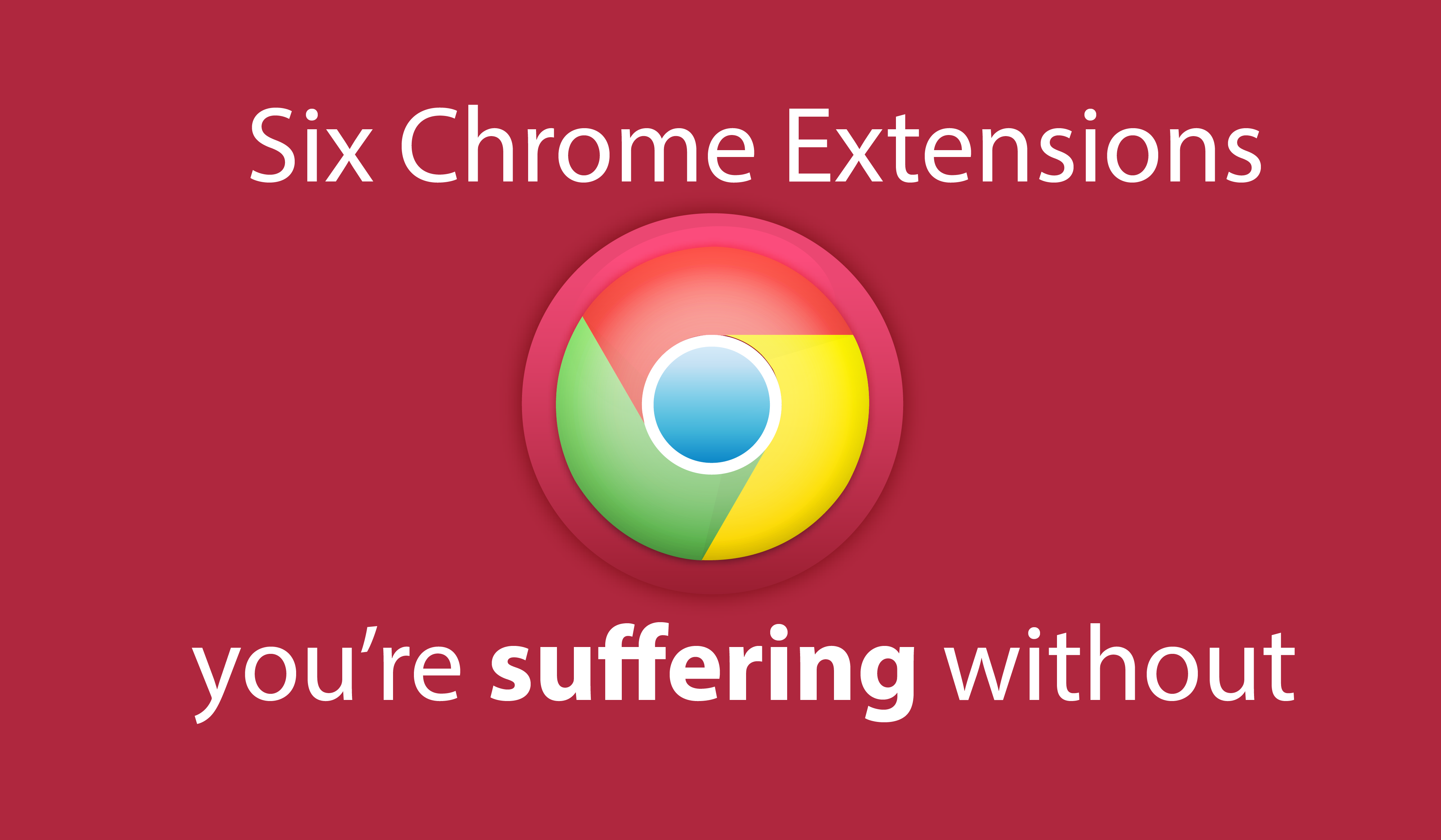 Six Chrome extensions you're suffering without.