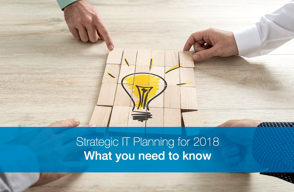 Strategic IT Planning in 2018: What you need to know.